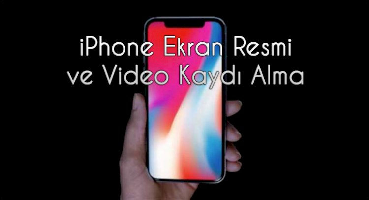 iPhone Ekran Resmi ve Ekran Videosu Nasıl Alınır?